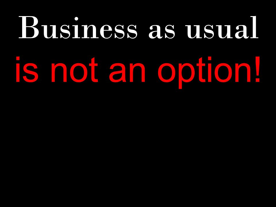 Business as usual is not an option!