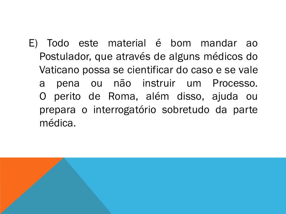 E) Todo este material é bom mandar ao Postulador, que através de alguns médicos do Vaticano possa se cientificar do caso e se vale a pena ou não instruir um Processo.