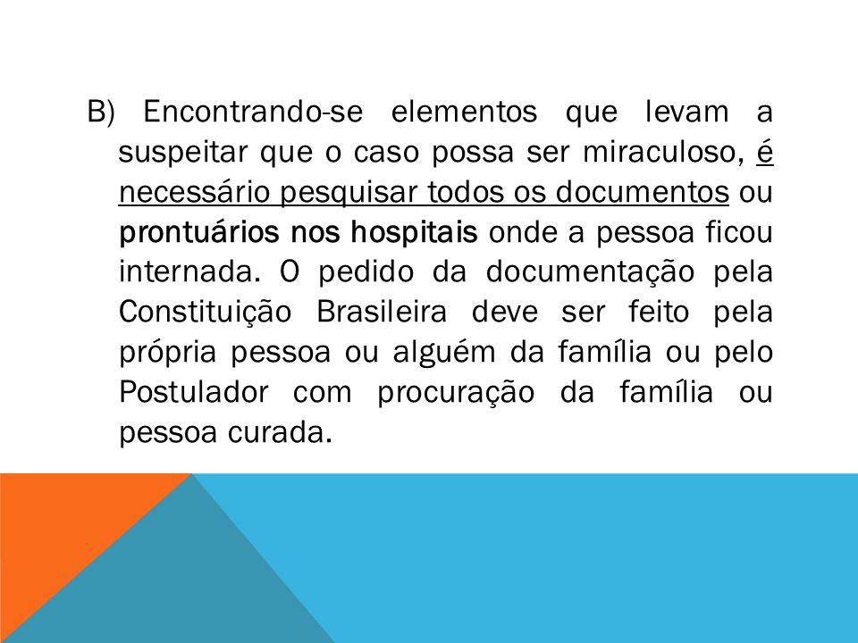 B) Encontrando-se elementos que levam a suspeitar que o caso possa ser miraculoso, é necessário pesquisar todos os documentos ou prontuários nos hospitais onde a pessoa ficou internada.