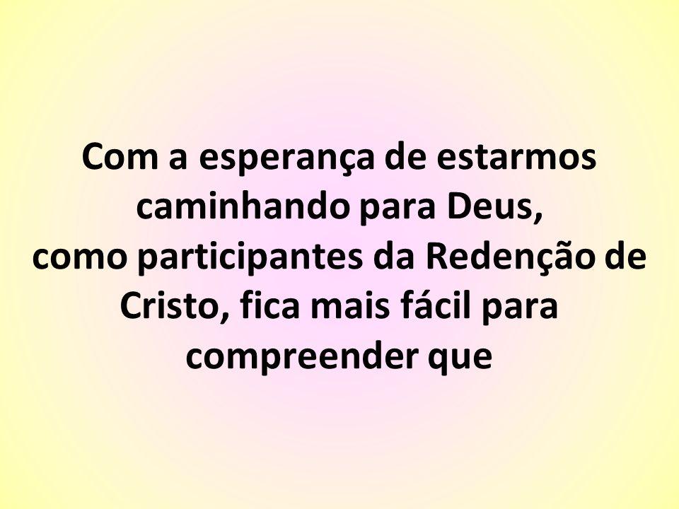 Com a esperança de estarmos caminhando para Deus, como participantes da Redenção de Cristo, fica mais fácil para compreender que