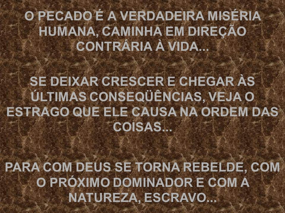 O PECADO É A VERDADEIRA MISÉRIA HUMANA, CAMINHA EM DIREÇÃO CONTRÁRIA À VIDA...