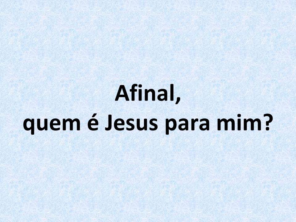 Afinal, quem é Jesus para mim