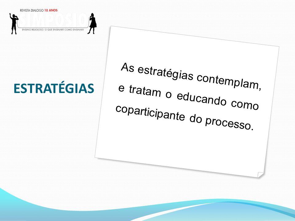 ESTRATÉGIAS As estratégias contemplam, e tratam o educando como coparticipante do processo.