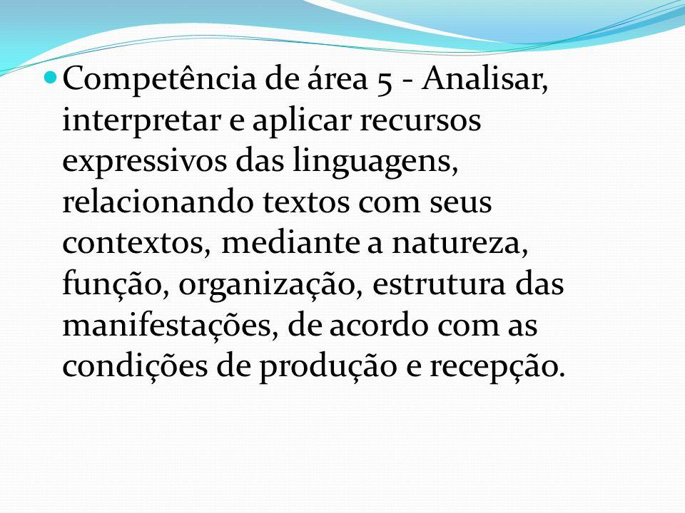 Competência de área 5 - Analisar, interpretar e aplicar recursos expressivos das linguagens, relacionando textos com seus contextos, mediante a natureza, função, organização, estrutura das manifestações, de acordo com as condições de produção e recepção.