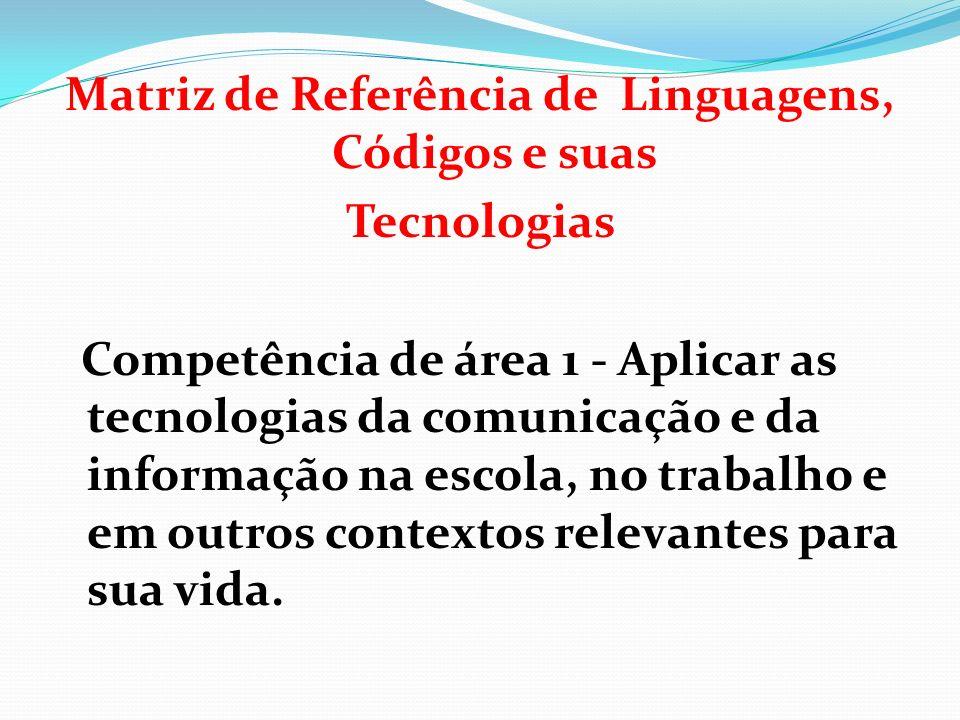 Matriz de Referência de Linguagens, Códigos e suas Tecnologias Competência de área 1 - Aplicar as tecnologias da comunicação e da informação na escola, no trabalho e em outros contextos relevantes para sua vida.