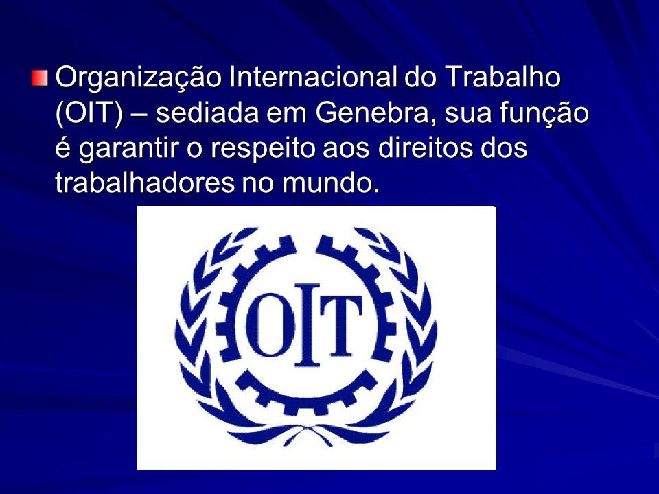 Organização Internacional do Trabalho (OIT) – sediada em Genebra, sua função é garantir o respeito aos direitos dos trabalhadores no mundo.