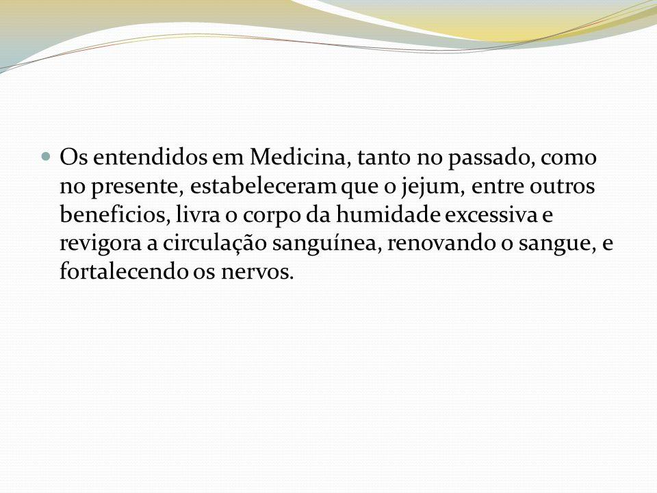 Os entendidos em Medicina, tanto no passado, como no presente, estabeleceram que o jejum, entre outros beneficios, livra o corpo da humidade excessiva e revigora a circulação sanguínea, renovando o sangue, e fortalecendo os nervos.