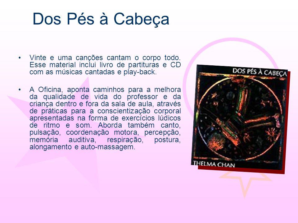 Dos Pés à Cabeça Vinte e uma canções cantam o corpo todo. Esse material inclui livro de partituras e CD com as músicas cantadas e play-back.