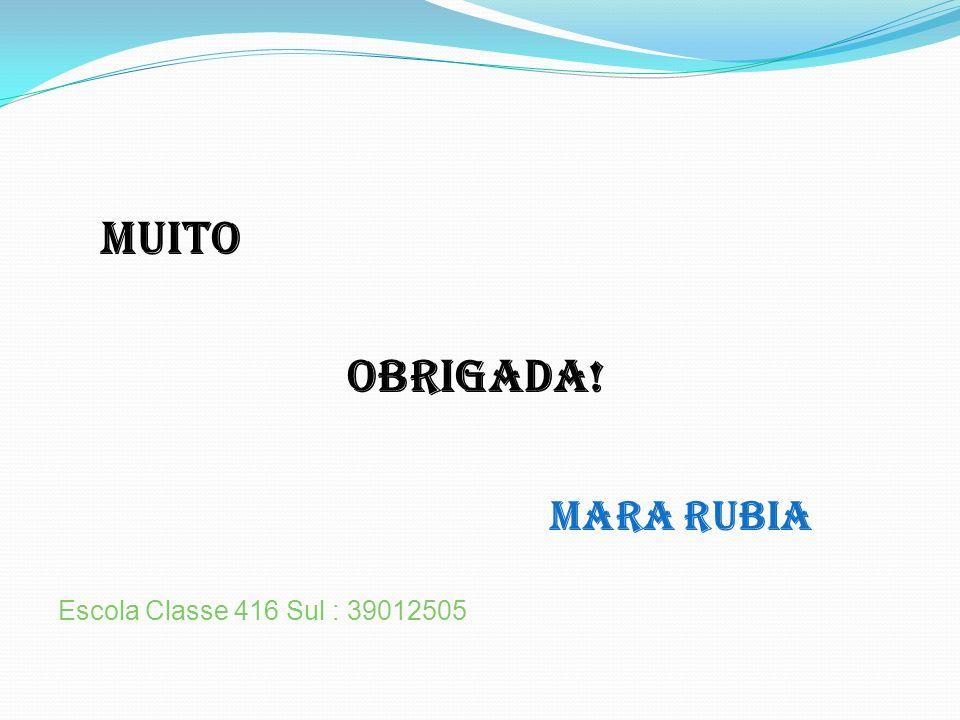MUITO OBRIGADA! Mara Rubia Escola Classe 416 Sul : 39012505