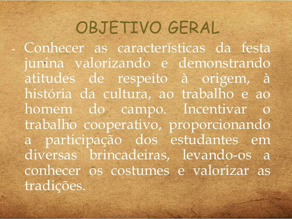 OBJETIVO GERAL - Conhecer as características da festa junina valorizando e demonstrando atitudes de respeito à origem, à história da cultura, ao trabalho e ao homem do campo.
