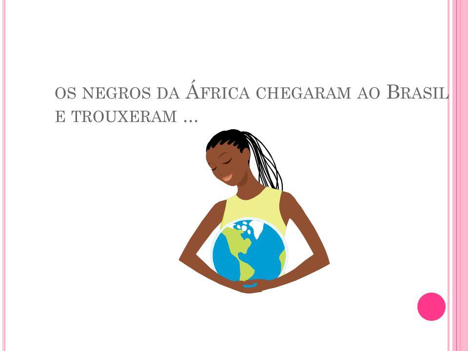 os negros da África chegaram ao Brasil e trouxeram ...