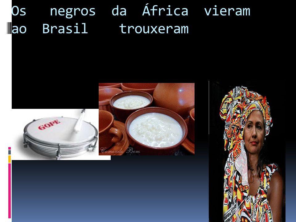 Os negros da África vieram ao Brasil trouxeram