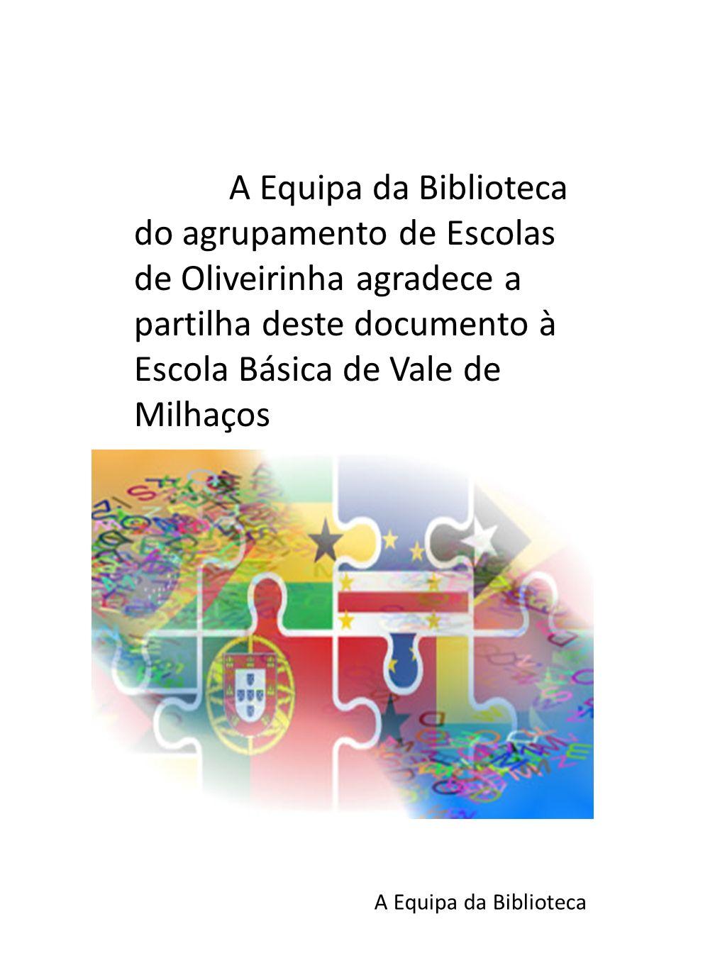 A Equipa da Biblioteca do agrupamento de Escolas de Oliveirinha agradece a partilha deste documento à Escola Básica de Vale de Milhaços