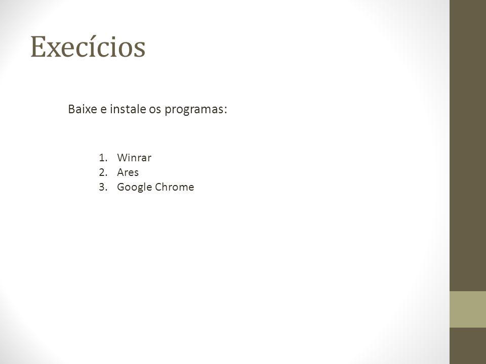 Execícios Baixe e instale os programas: Winrar Ares Google Chrome