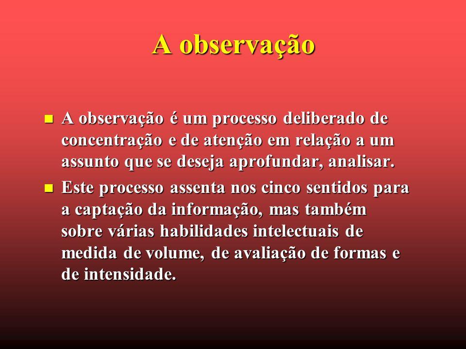 A observação A observação é um processo deliberado de concentração e de atenção em relação a um assunto que se deseja aprofundar, analisar.