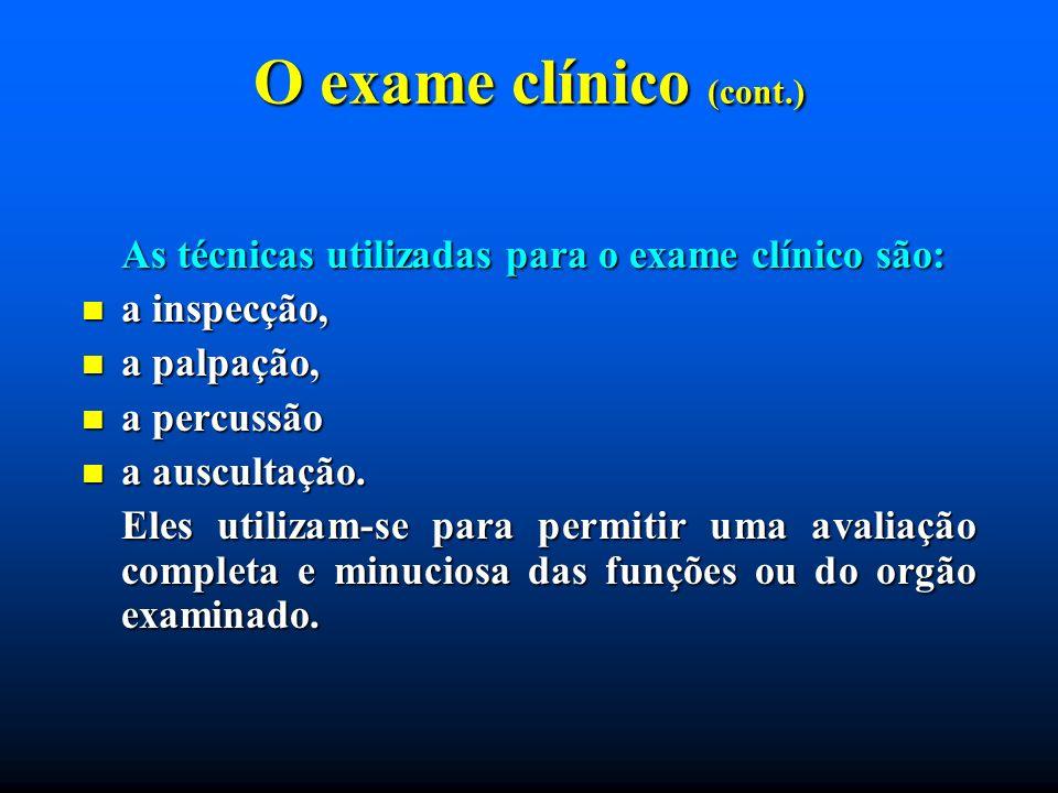 O exame clínico (cont.) As técnicas utilizadas para o exame clínico são: a inspecção, a palpação,