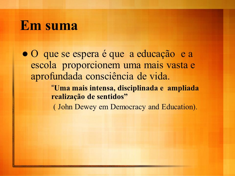 Em suma O que se espera é que a educação e a escola proporcionem uma mais vasta e aprofundada consciência de vida.