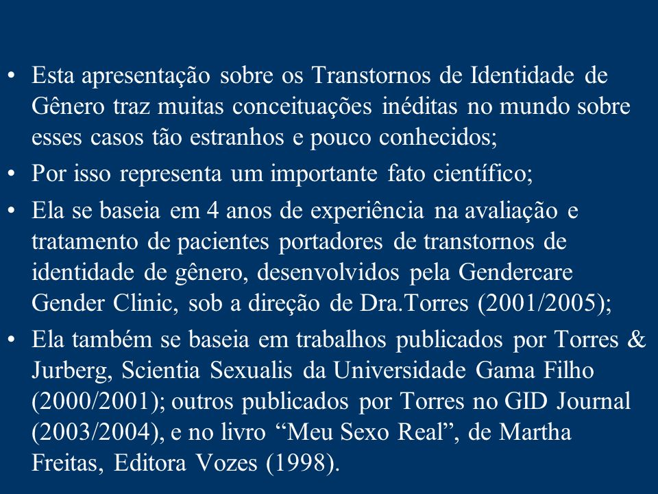 Esta apresentação sobre os Transtornos de Identidade de Gênero traz muitas conceituações inéditas no mundo sobre esses casos tão estranhos e pouco conhecidos;
