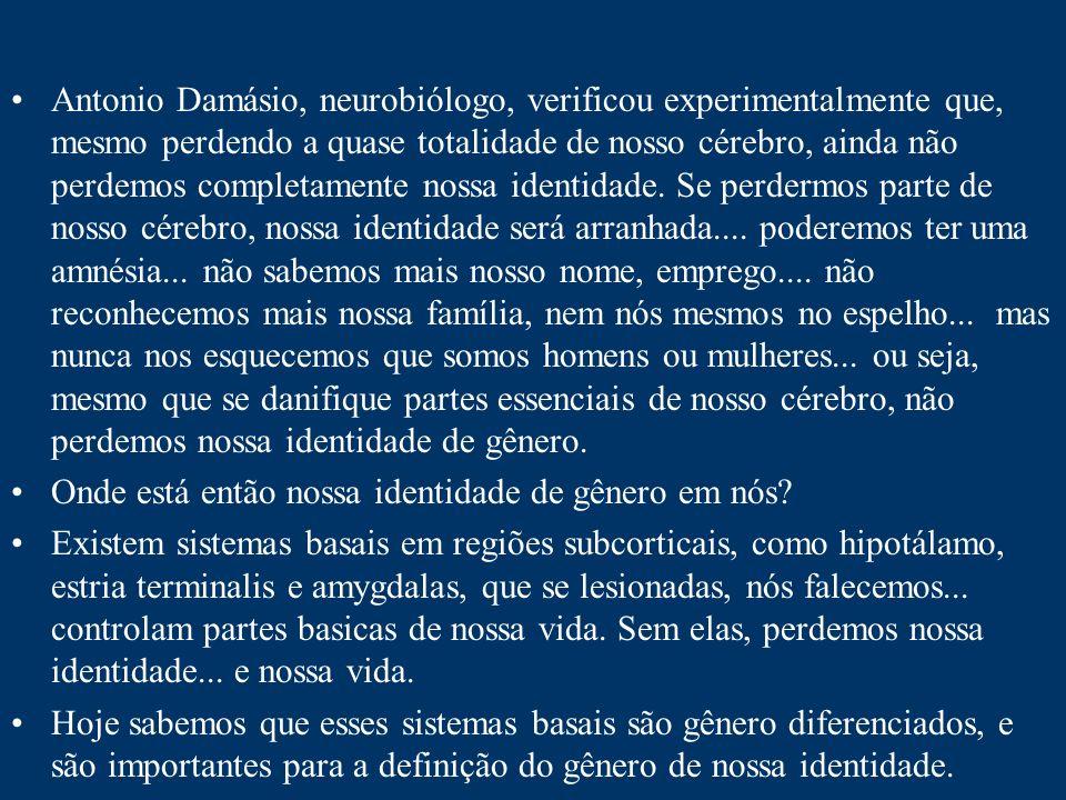 Antonio Damásio, neurobiólogo, verificou experimentalmente que, mesmo perdendo a quase totalidade de nosso cérebro, ainda não perdemos completamente nossa identidade. Se perdermos parte de nosso cérebro, nossa identidade será arranhada.... poderemos ter uma amnésia... não sabemos mais nosso nome, emprego.... não reconhecemos mais nossa família, nem nós mesmos no espelho... mas nunca nos esquecemos que somos homens ou mulheres... ou seja, mesmo que se danifique partes essenciais de nosso cérebro, não perdemos nossa identidade de gênero.