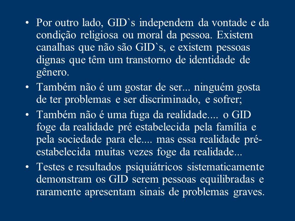 Por outro lado, GID`s independem da vontade e da condição religiosa ou moral da pessoa. Existem canalhas que não são GID`s, e existem pessoas dignas que têm um transtorno de identidade de gênero.