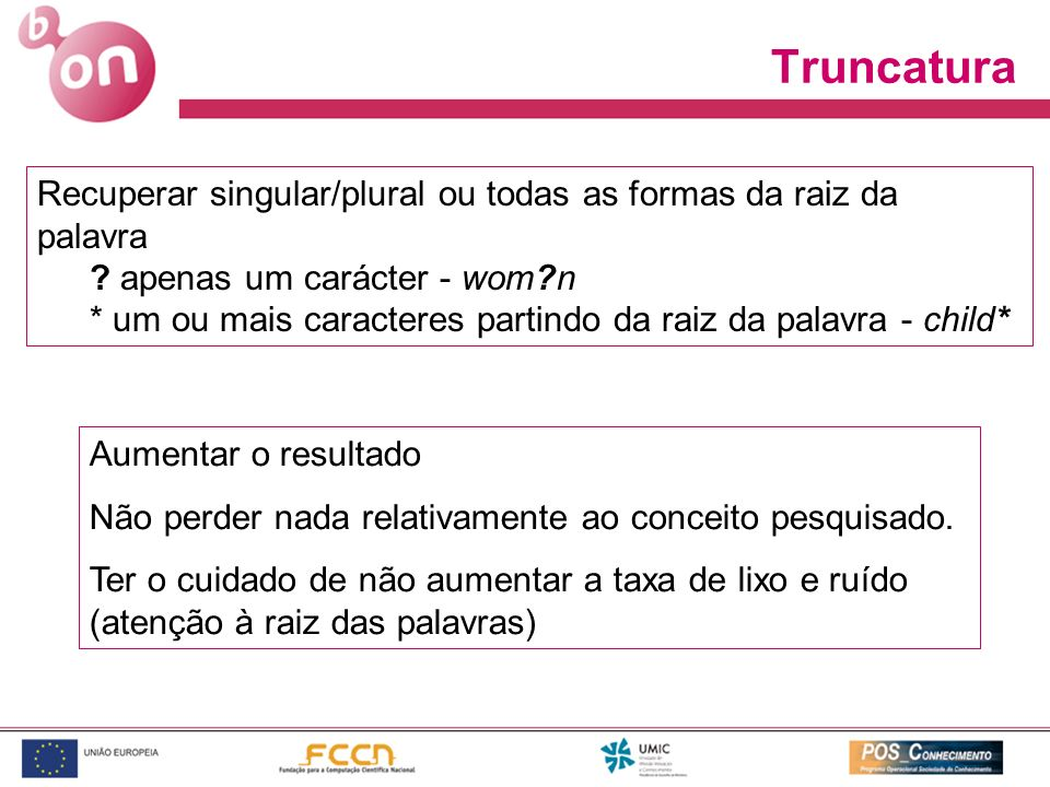 Truncatura Recuperar singular/plural ou todas as formas da raiz da palavra. apenas um carácter - wom n.