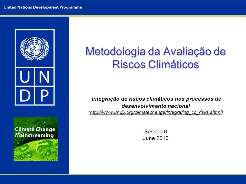 Metodologia da Avaliação de Riscos Climáticos Integração de riscos climáticos nos processos de desenvolvimento nacional (http://www.undp.org/climatechange/integrating_cc_risks.shtml) Sessão 6 June 2010