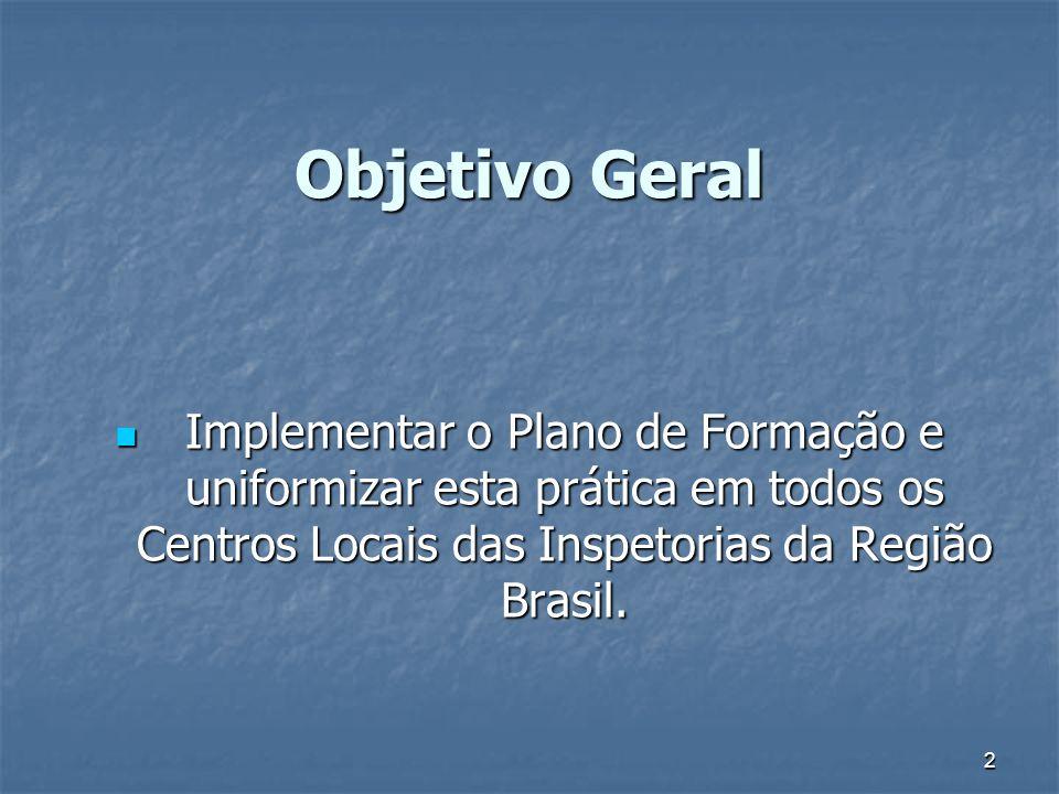 Objetivo Geral Implementar o Plano de Formação e uniformizar esta prática em todos os Centros Locais das Inspetorias da Região Brasil.