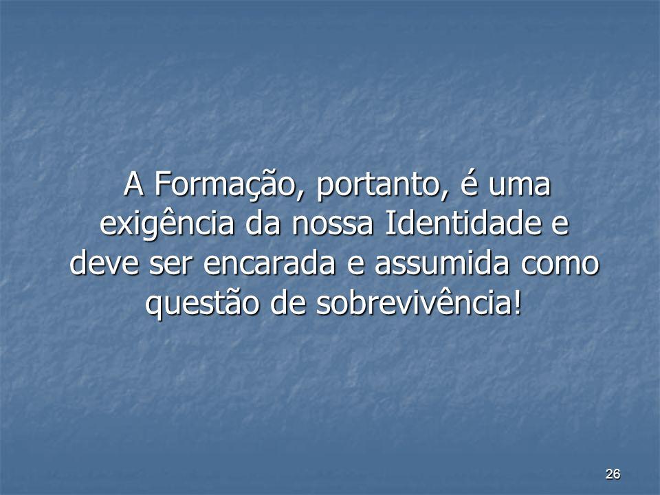 A Formação, portanto, é uma exigência da nossa Identidade e deve ser encarada e assumida como questão de sobrevivência!