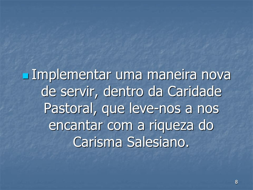 Implementar uma maneira nova de servir, dentro da Caridade Pastoral, que leve-nos a nos encantar com a riqueza do Carisma Salesiano.