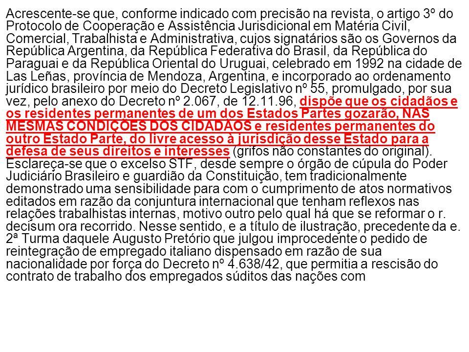 Acrescente-se que, conforme indicado com precisão na revista, o artigo 3º do Protocolo de Cooperação e Assistência Jurisdicional em Matéria Civil, Comercial, Trabalhista e Administrativa, cujos signatários são os Governos da República Argentina, da República Federativa do Brasil, da República do Paraguai e da República Oriental do Uruguai, celebrado em 1992 na cidade de Las Leñas, província de Mendoza, Argentina, e incorporado ao ordenamento jurídico brasileiro por meio do Decreto Legislativo nº 55, promulgado, por sua vez, pelo anexo do Decreto nº 2.067, de 12.11.96, dispõe que os cidadãos e os residentes permanentes de um dos Estados Partes gozarão, NAS MESMAS CONDIÇÕES DOS CIDADÃOS e residentes permanentes do outro Estado Parte, do livre acesso à jurisdição desse Estado para a defesa de seus direitos e interesses (grifos não constantes do original).