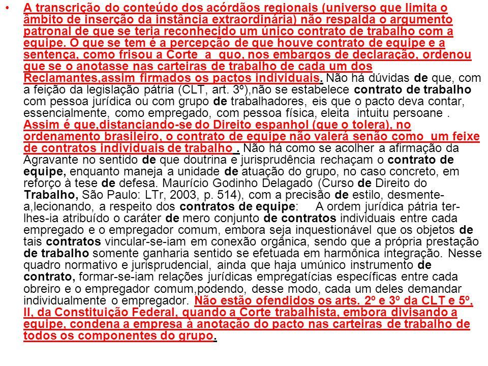 A transcrição do conteúdo dos acórdãos regionais (universo que limita o âmbito de inserção da instância extraordinária) não respalda o argumento patronal de que se teria reconhecido um único contrato de trabalho com a equipe.
