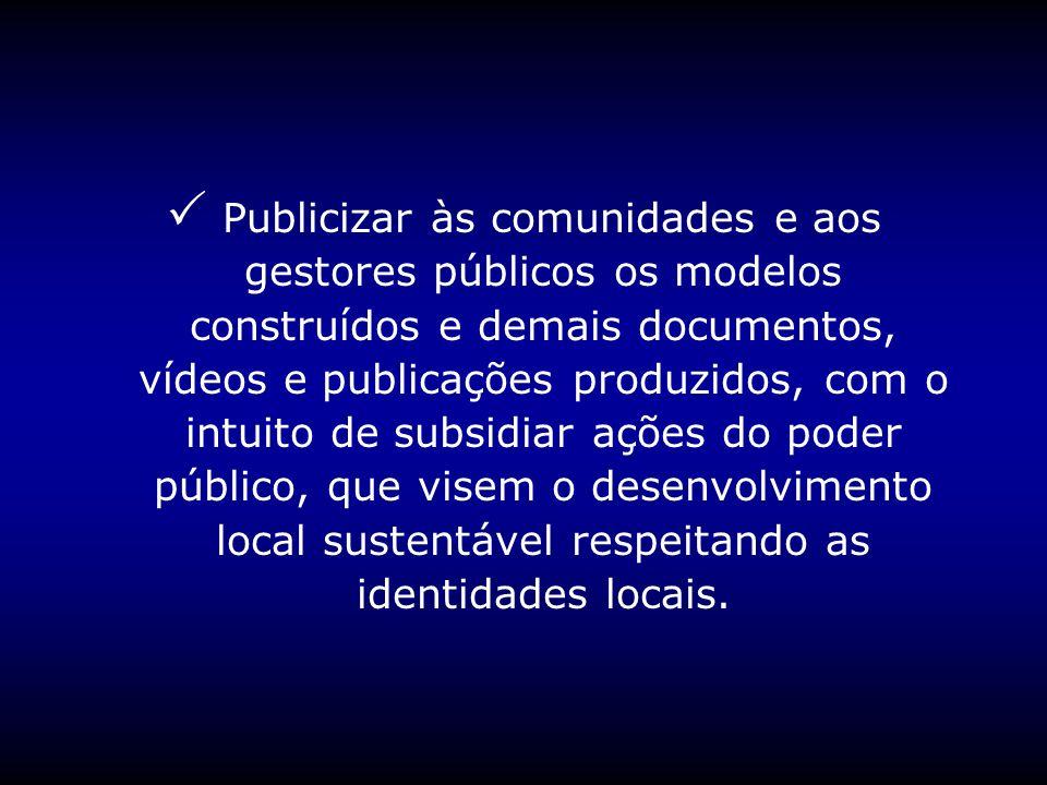 Publicizar às comunidades e aos gestores públicos os modelos construídos e demais documentos, vídeos e publicações produzidos, com o intuito de subsidiar ações do poder público, que visem o desenvolvimento local sustentável respeitando as identidades locais.