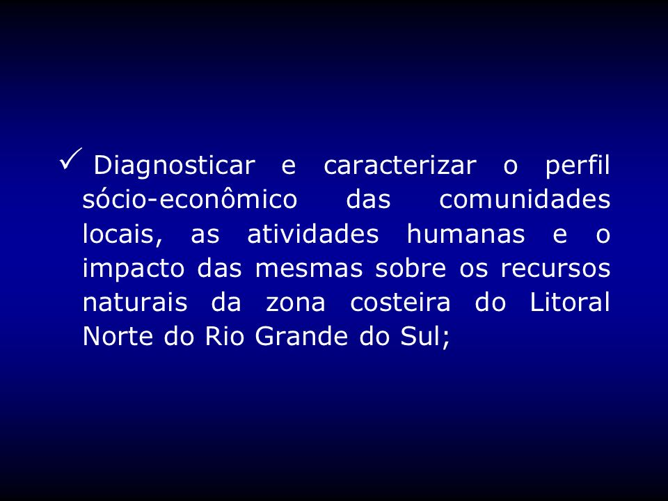 Diagnosticar e caracterizar o perfil sócio-econômico das comunidades locais, as atividades humanas e o impacto das mesmas sobre os recursos naturais da zona costeira do Litoral Norte do Rio Grande do Sul;