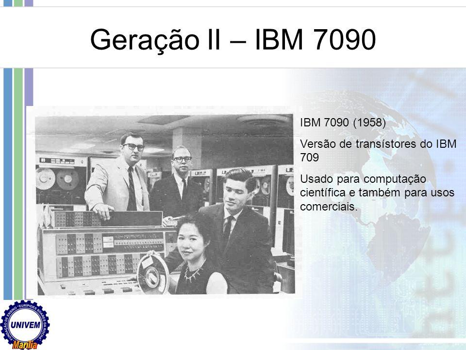 Geração II – IBM 7090 IBM 7090 (1958) Versão de transístores do IBM 709.