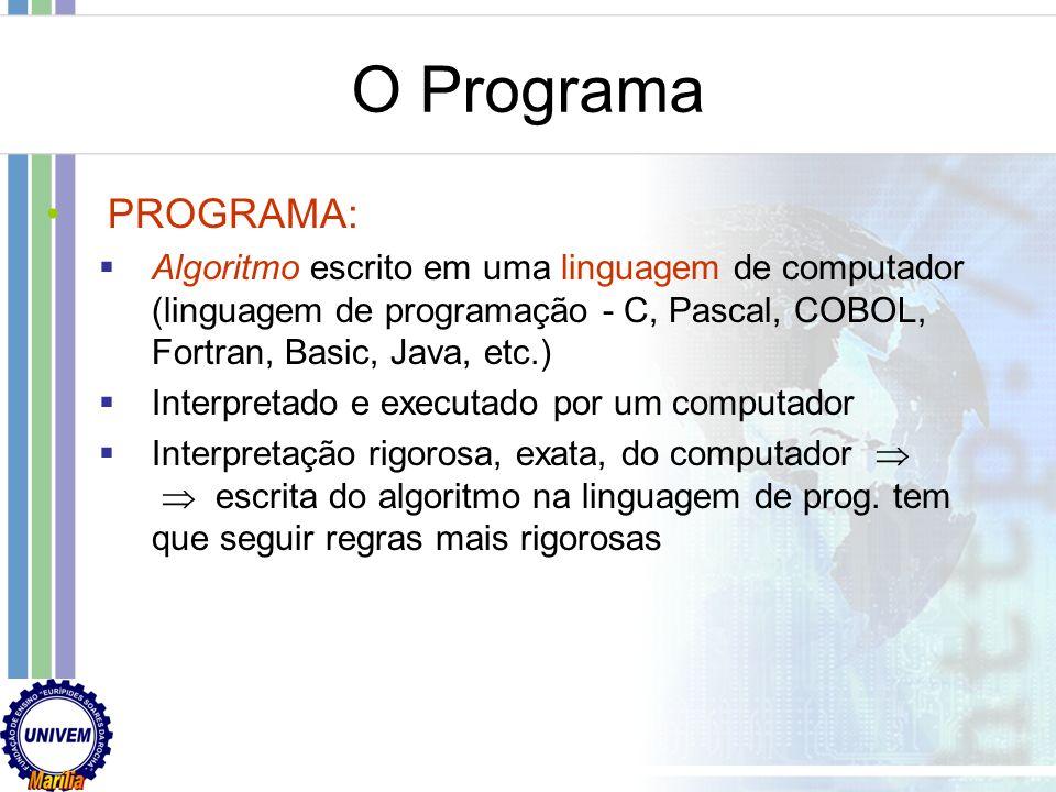O Programa PROGRAMA: Algoritmo escrito em uma linguagem de computador (linguagem de programação - C, Pascal, COBOL, Fortran, Basic, Java, etc.)