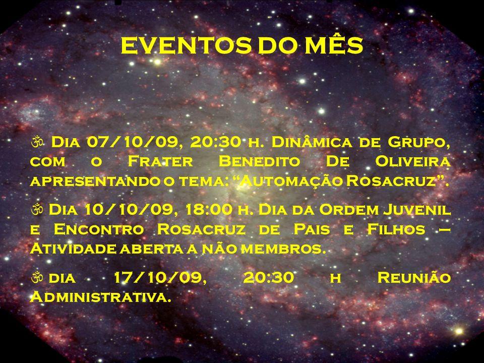 EVENTOS DO MÊS  Dia 07/10/09, 20:30 h. Dinâmica de Grupo, com o Frater Benedito De Oliveira apresentando o tema: Automação Rosacruz .