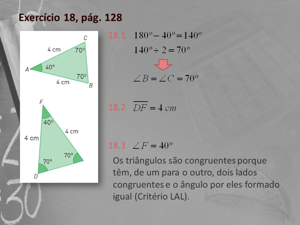 Exercício 18, pág. 128 18.1. 70º. 70º. 18.2. 40º. 4 cm. 18.3.