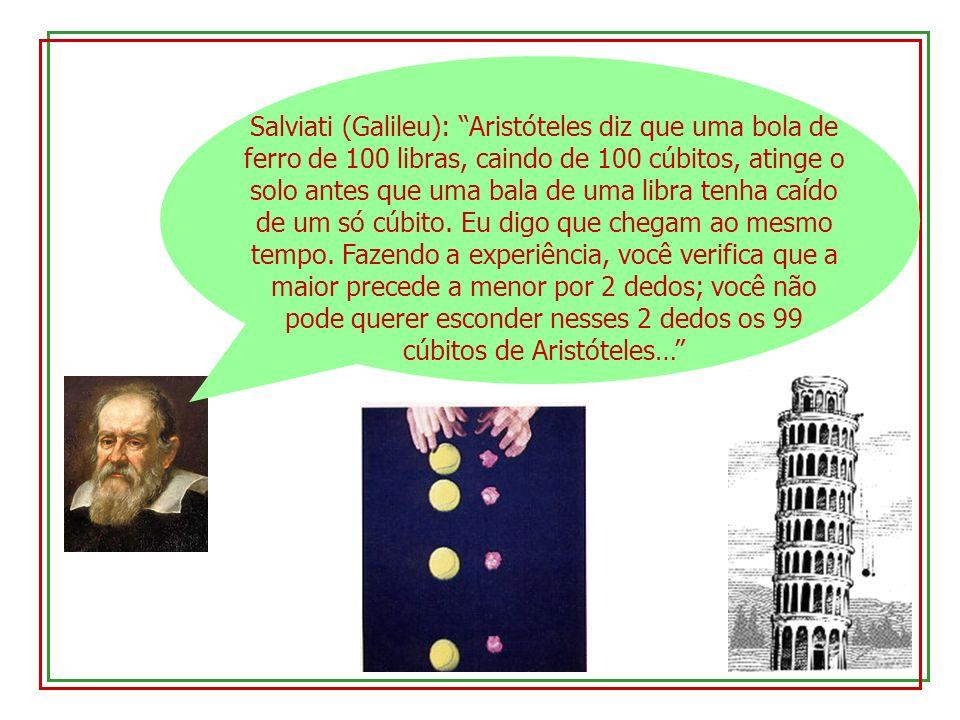 Salviati (Galileu): Aristóteles diz que uma bola de ferro de 100 libras, caindo de 100 cúbitos, atinge o solo antes que uma bala de uma libra tenha caído de um só cúbito.
