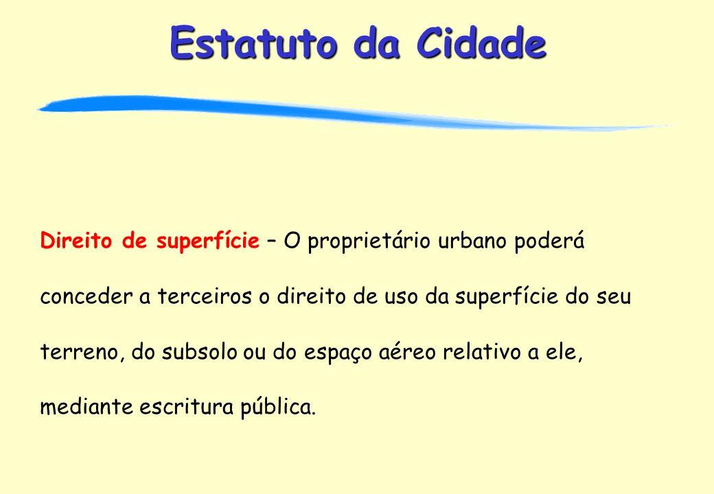 Direito de superfície – O proprietário urbano poderá conceder a terceiros o direito de uso da superfície do seu terreno, do subsolo ou do espaço aéreo relativo a ele, mediante escritura pública.