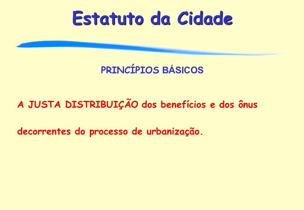 PRINCÍPIOS BÁSICOS A JUSTA DISTRIBUIÇÃO dos benefícios e dos ônus decorrentes do processo de urbanização.