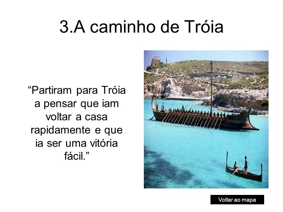 3.A caminho de Tróia Partiram para Tróia a pensar que iam voltar a casa rapidamente e que ia ser uma vitória fácil.