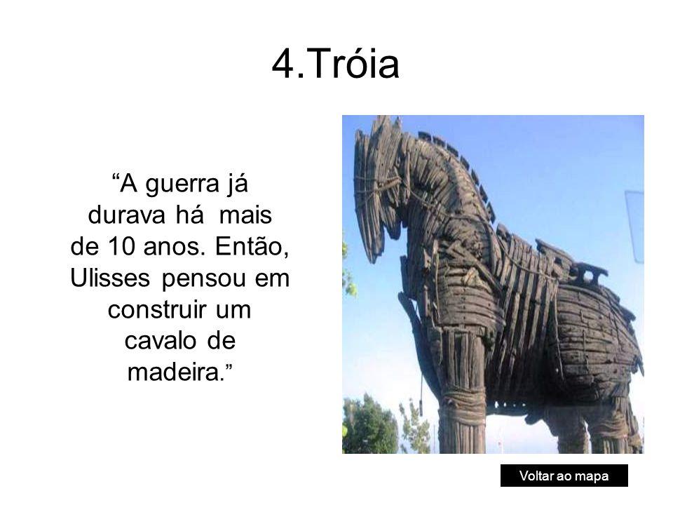 4.Tróia A guerra já durava há mais de 10 anos. Então, Ulisses pensou em construir um cavalo de madeira.