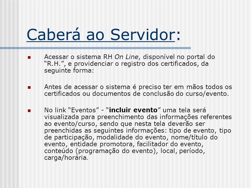 Caberá ao Servidor: Acessar o sistema RH On Line, disponível no portal do R.H. , e providenciar o registro dos certificados, da seguinte forma: