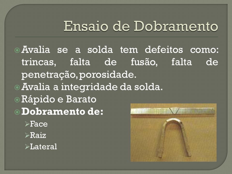 Ensaio de Dobramento Avalia se a solda tem defeitos como: trincas, falta de fusão, falta de penetração, porosidade.