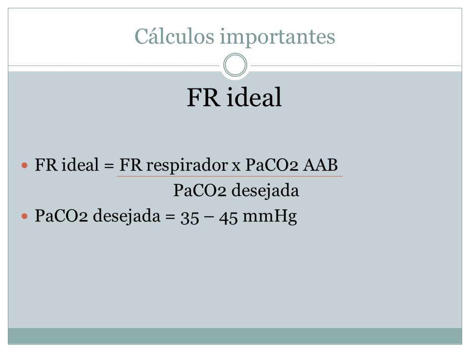 FR ideal Cálculos importantes FR ideal = FR respirador x PaCO2 AAB
