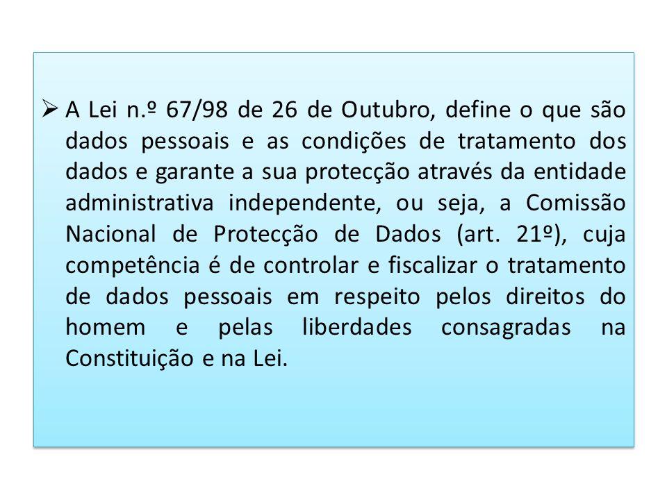 A Lei n.º 67/98 de 26 de Outubro, define o que são dados pessoais e as condições de tratamento dos dados e garante a sua protecção através da entidade administrativa independente, ou seja, a Comissão Nacional de Protecção de Dados (art.