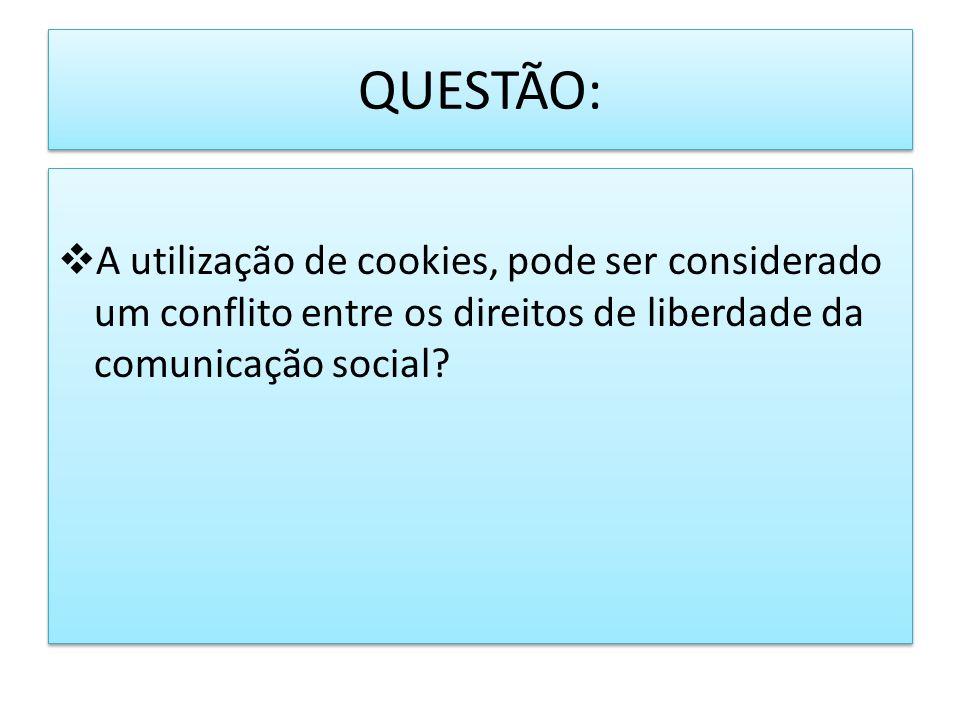 QUESTÃO: A utilização de cookies, pode ser considerado um conflito entre os direitos de liberdade da comunicação social