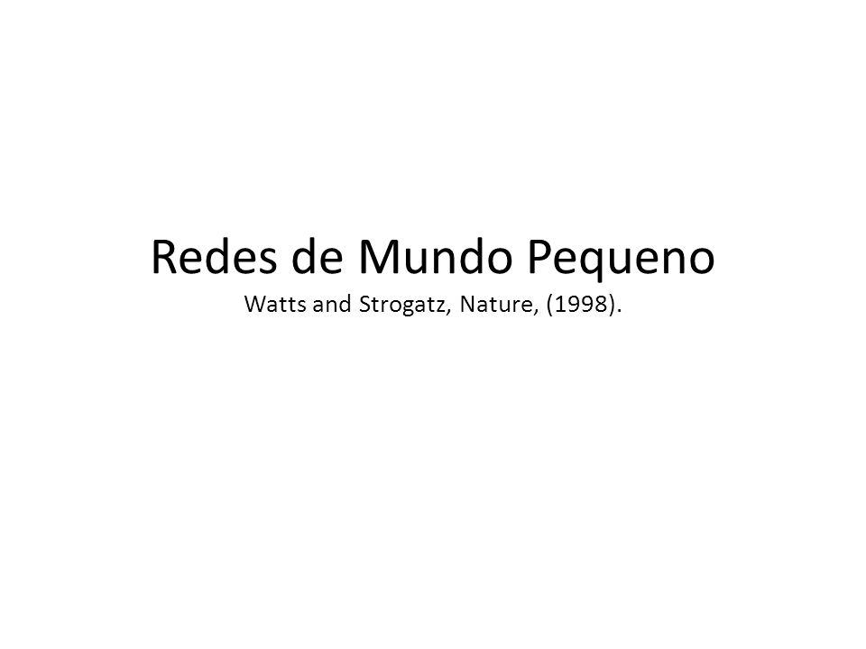 Redes de Mundo Pequeno Watts and Strogatz, Nature, (1998).