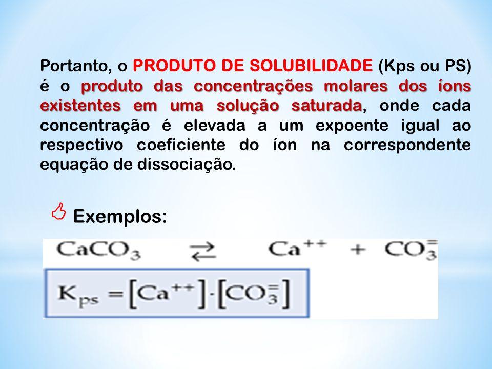 Portanto, o PRODUTO DE SOLUBILIDADE (Kps ou PS) é o produto das concentrações molares dos íons existentes em uma solução saturada, onde cada concentração é elevada a um expoente igual ao respectivo coeficiente do íon na correspondente equação de dissociação.