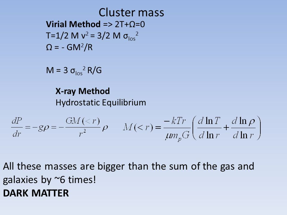 Cluster mass Virial Method => 2T+Ω=0. T=1/2 M v2 = 3/2 M σlos2. Ω = - GM2/R. M = 3 σlos2 R/G. X-ray Method.